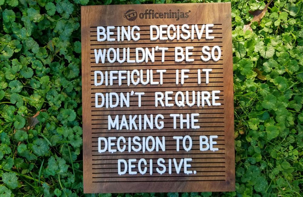 Being decisive wouldn't be so difficult if it didn't require making the decision to be decisive.