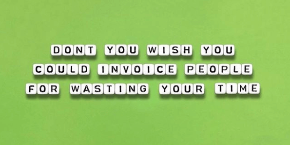 Don't you wish you could invoice people for wasting your time?