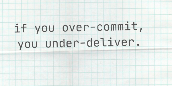 If you over-commit, you under-deliver.