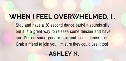 When I feel overwhelmed I… dance it out.